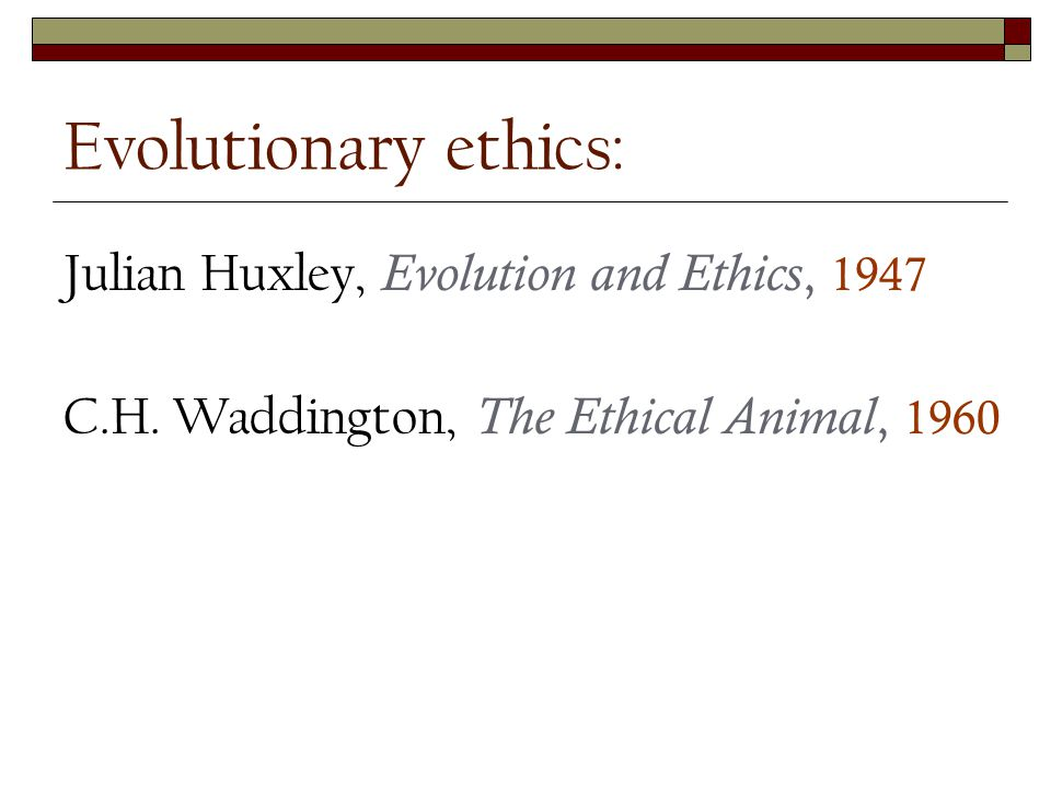 Julian Huxley, Evolution and Ethics, 1947 C.H. Waddington, The Ethical Animal, 1960