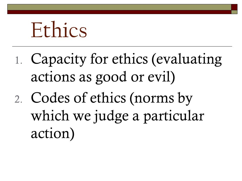 Ethics 1. Capacity for ethics (evaluating actions as good or evil) 2.