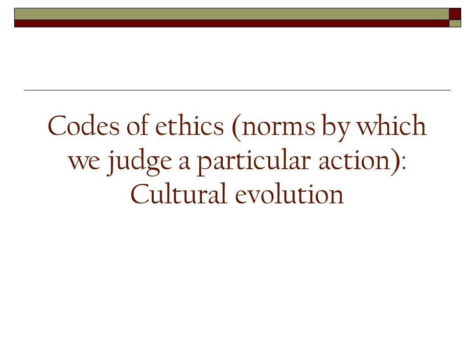 Codes of ethics (norms by which we judge a particular action): Cultural evolution