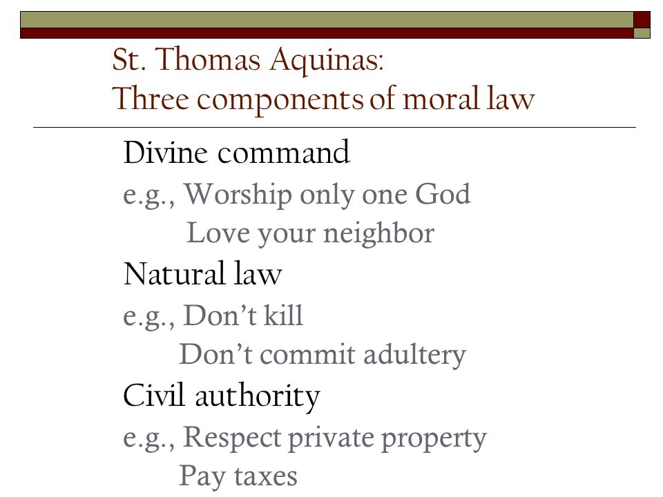 St. Thomas Aquinas: Three components of moral law Divine command e.g., Worship only one God Love your neighbor Natural law e.g., Dont kill Dont commit