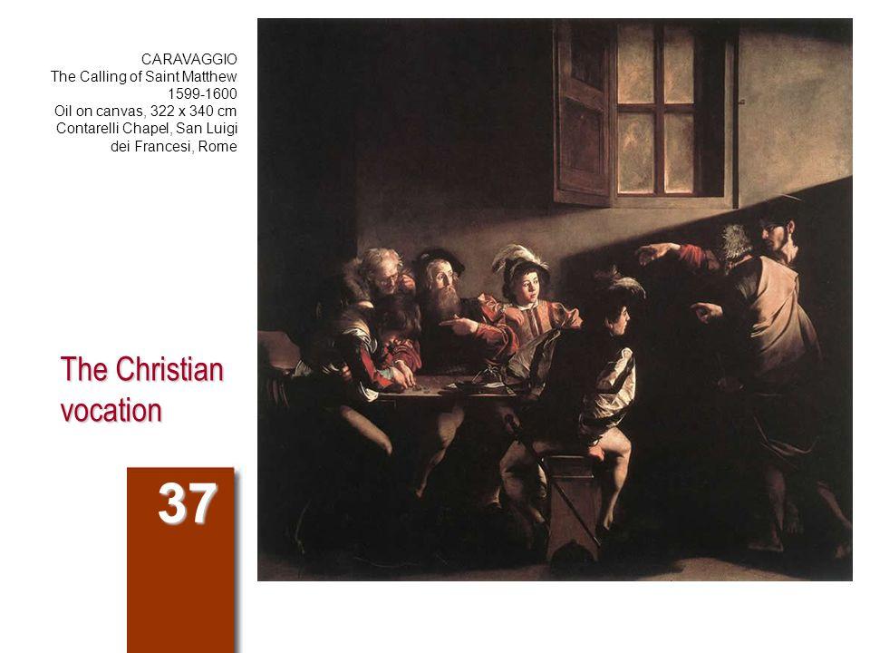 The Christian vocation 37 CARAVAGGIO The Calling of Saint Matthew 1599-1600 Oil on canvas, 322 x 340 cm Contarelli Chapel, San Luigi dei Francesi, Rome