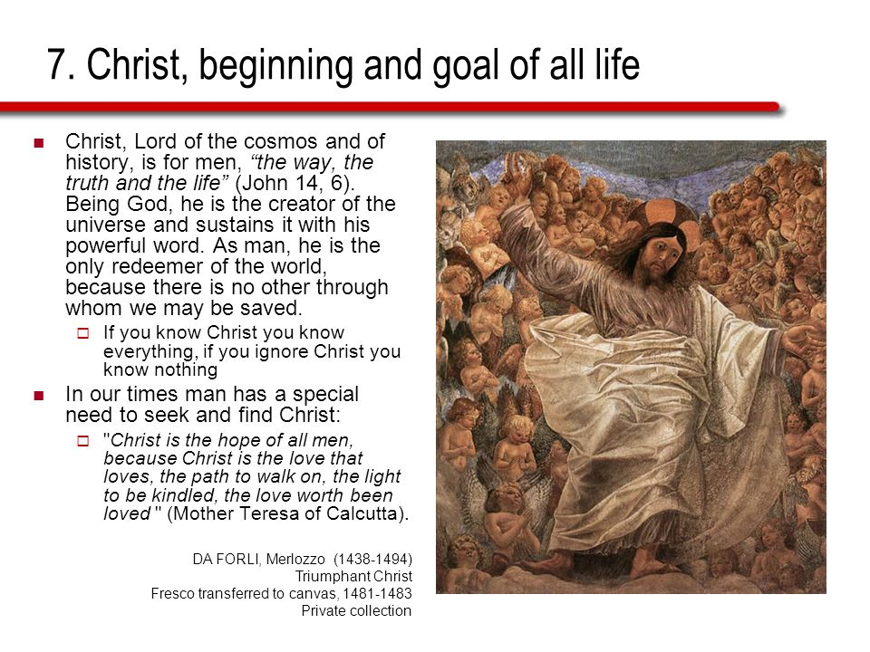 7. Christ, beginning and goal of all life Christ, Lord of the cosmos and of history, is for men, the way, the truth and the life (John 14, 6). Being G
