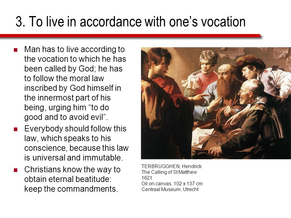 3. To live in accordance with ones vocation Man has to live according to the vocation to which he has been called by God; he has to follow the moral l