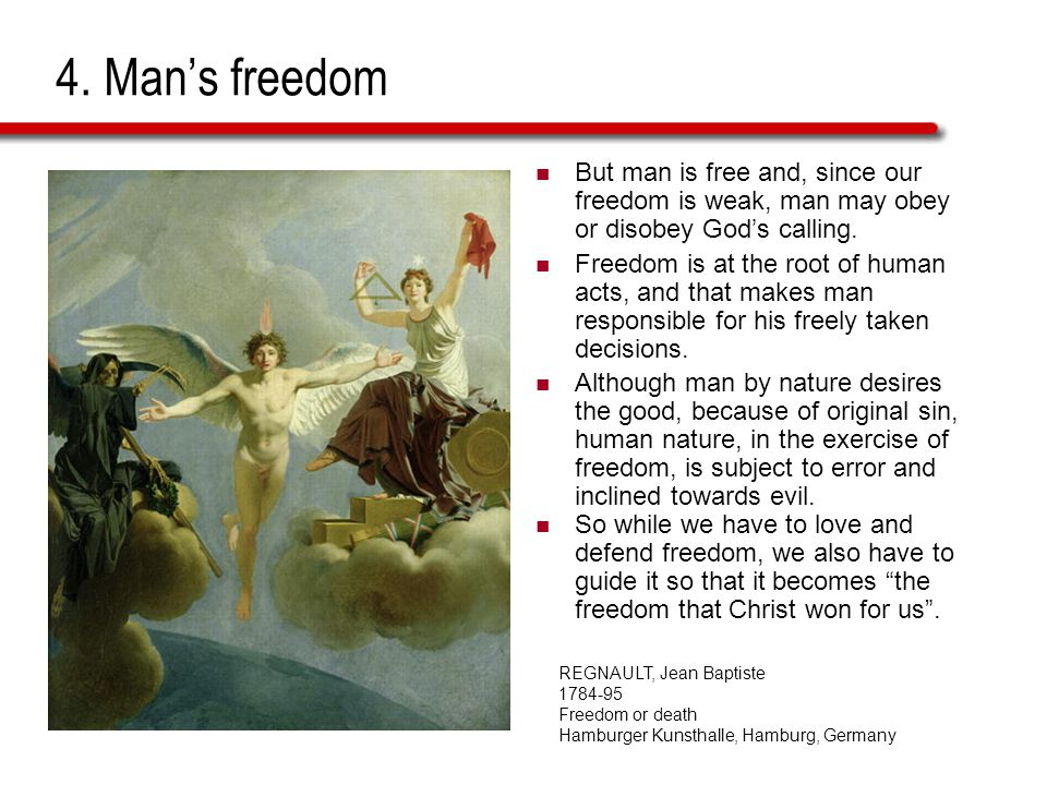4. Mans freedom But man is free and, since our freedom is weak, man may obey or disobey Gods calling. Freedom is at the root of human acts, and that m