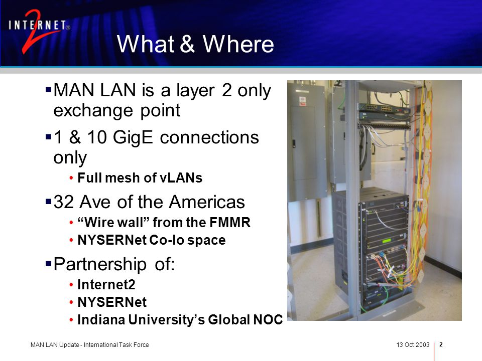 MAN LAN Update - International Task Force13 Oct 2003 2 What & Where MAN LAN is a layer 2 only exchange point 1 & 10 GigE connections only Full mesh of vLANs 32 Ave of the Americas Wire wall from the FMMR NYSERNet Co-lo space Partnership of: Internet2 NYSERNet Indiana Universitys Global NOC