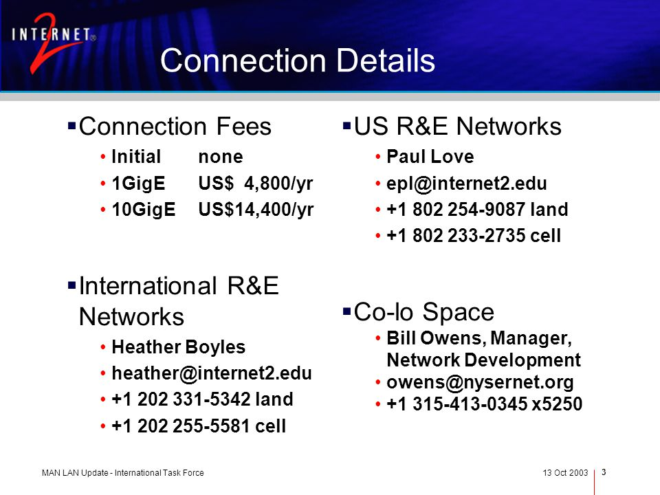 MAN LAN Update - International Task Force13 Oct 2003 3 Connection Details Connection Fees Initialnone 1GigEUS$ 4,800/yr 10GigEUS$14,400/yr International R&E Networks Heather Boyles heather@internet2.edu +1 202 331-5342 land +1 202 255-5581 cell US R&E Networks Paul Love epl@internet2.edu +1 802 254-9087 land +1 802 233-2735 cell Co-lo Space Bill Owens, Manager, Network Development owens@nysernet.org +1 315-413-0345 x5250