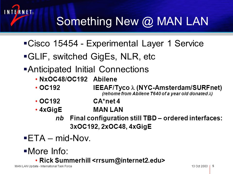 MAN LAN Update - International Task Force13 Oct 2003 5 Something New @ MAN LAN Cisco 15454 - Experimental Layer 1 Service GLIF, switched GigEs, NLR, etc Anticipated Initial Connections NxOC48/OC192Abilene OC192IEEAF/Tyco (NYC-Amsterdam/SURFnet) (rehome from Abilene T640 of a year old donated ) OC192CA*net 4 4xGigEMAN LAN nbFinal configuration still TBD – ordered interfaces: 3xOC192, 2xOC48, 4xGigE ETA – mid-Nov.