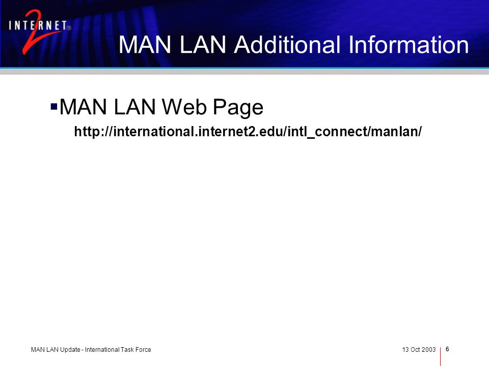 MAN LAN Update - International Task Force13 Oct 2003 6 MAN LAN Additional Information MAN LAN Web Page http://international.internet2.edu/intl_connect/manlan/