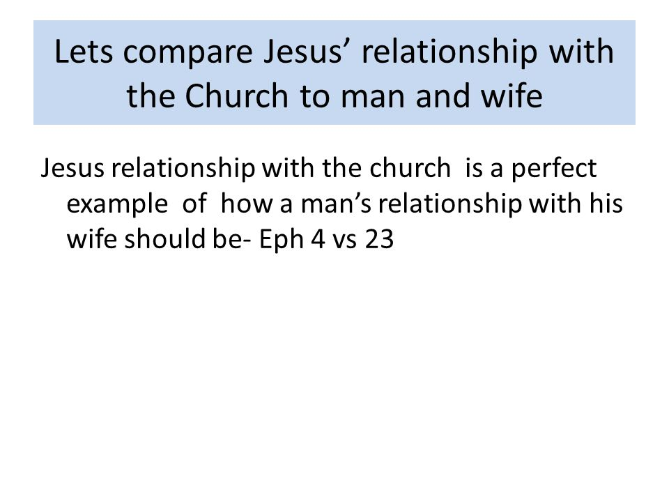 Lets compare Jesus relationship with the Church to man and wife Jesus relationship with the church is a perfect example of how a mans relationship with his wife should be- Eph 4 vs 23