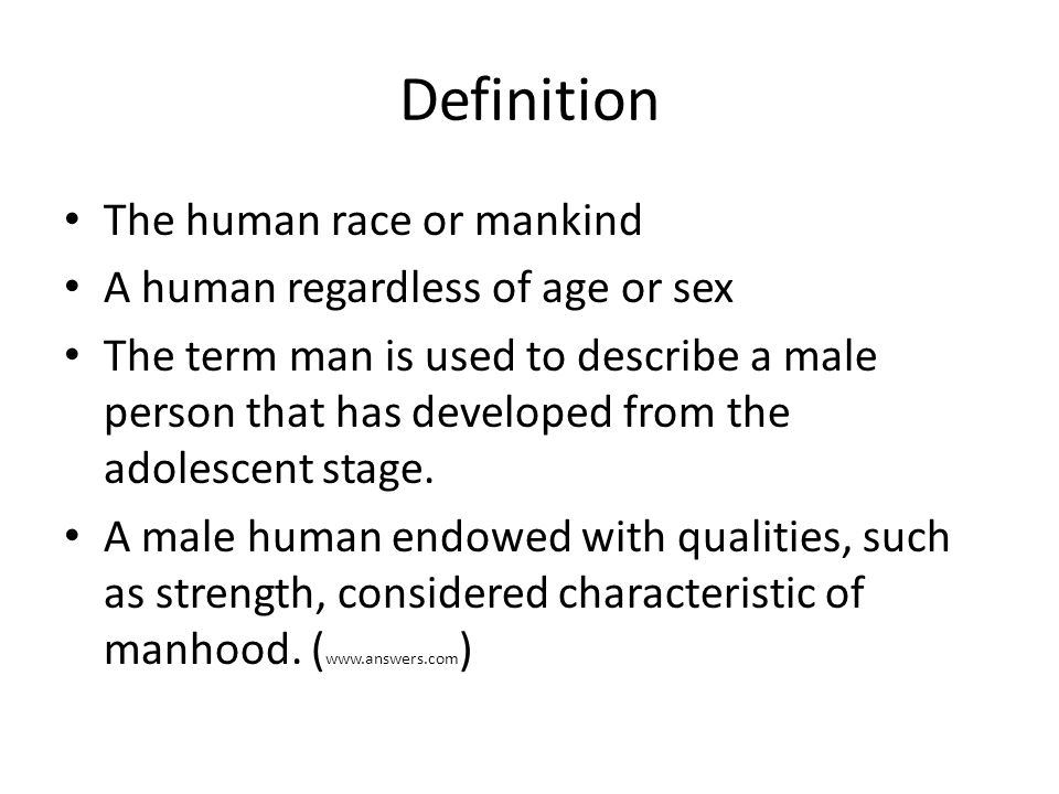 Definition The human race or mankind A human regardless of age or sex The term man is used to describe a male person that has developed from the adolescent stage.