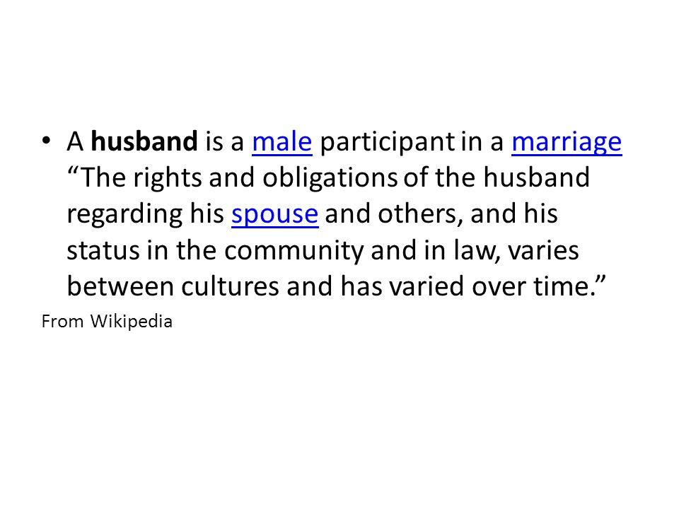 A husband is a male participant in a marriage The rights and obligations of the husband regarding his spouse and others, and his status in the community and in law, varies between cultures and has varied over time.malemarriagespouse From Wikipedia