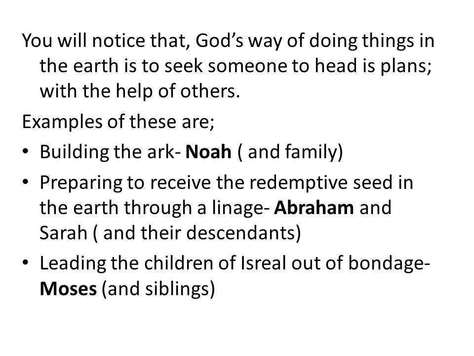 You will notice that, Gods way of doing things in the earth is to seek someone to head is plans; with the help of others.