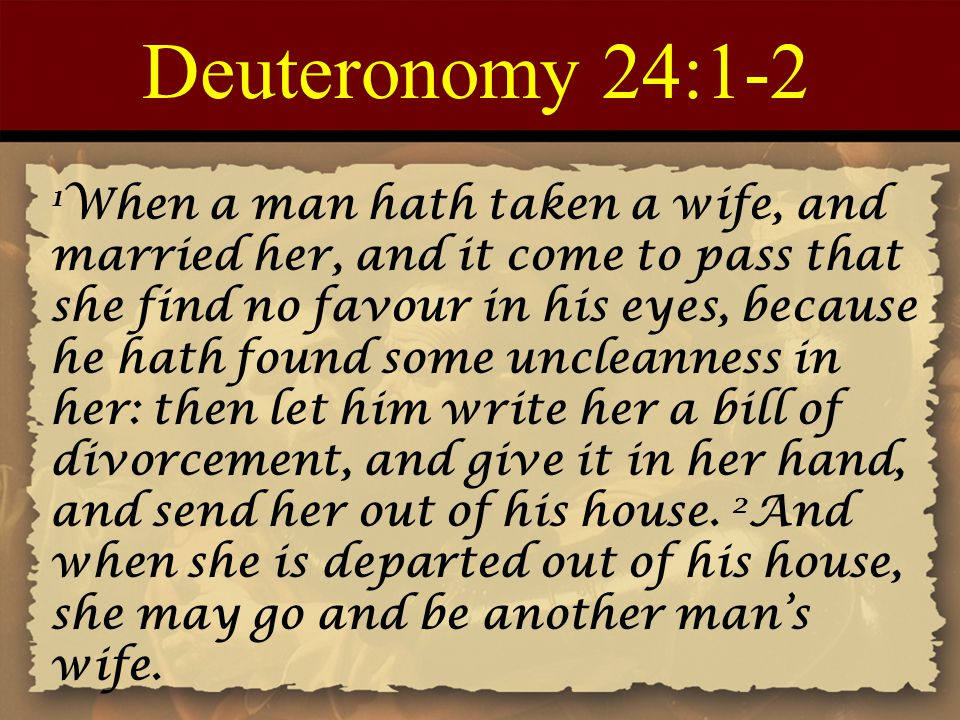 Deuteronomy 24:1-2 1 When a man hath taken a wife, and married her, and it come to pass that she find no favour in his eyes, because he hath found som