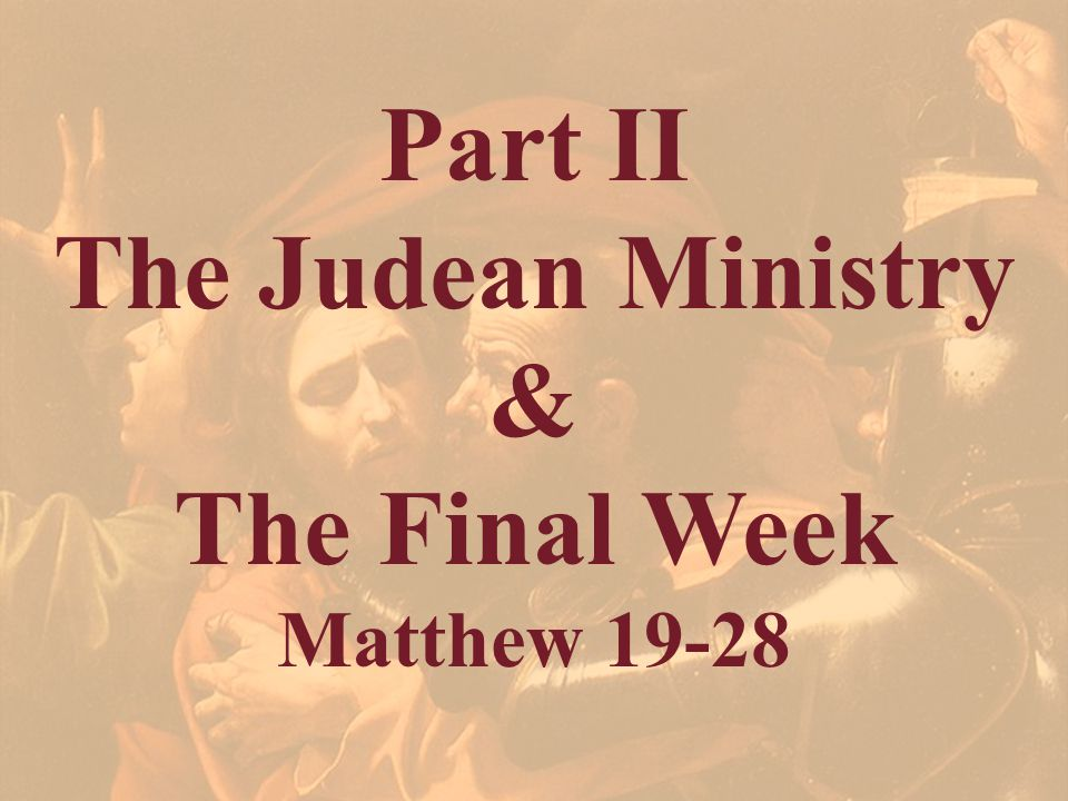 Part II The Judean Ministry & The Final Week Matthew 19-28