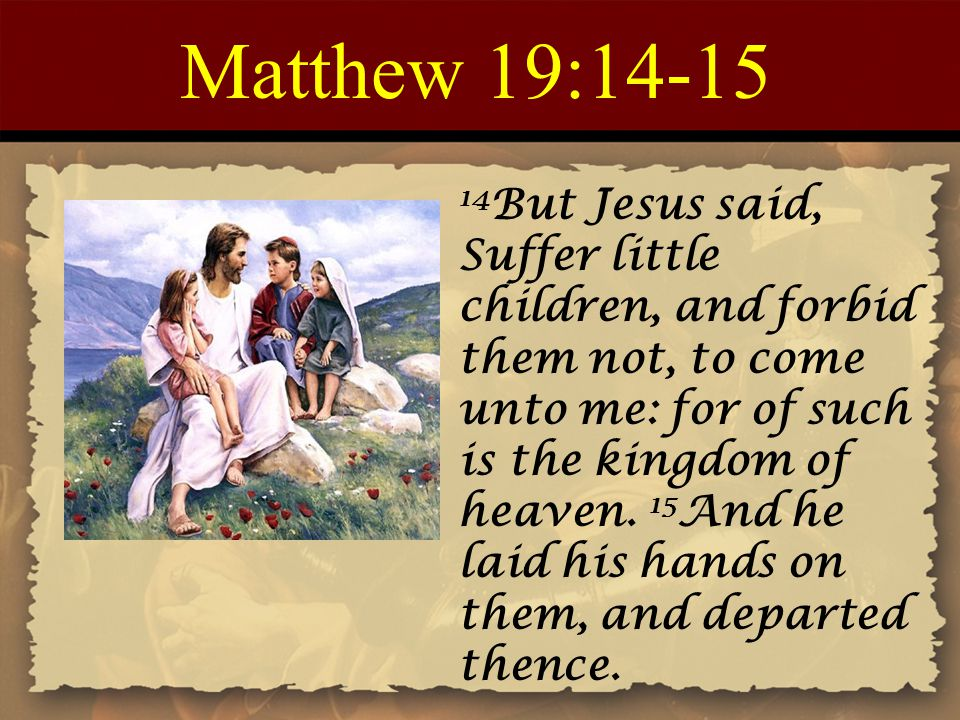 Matthew 19:14-15 14 But Jesus said, Suffer little children, and forbid them not, to come unto me: for of such is the kingdom of heaven. 15 And he laid