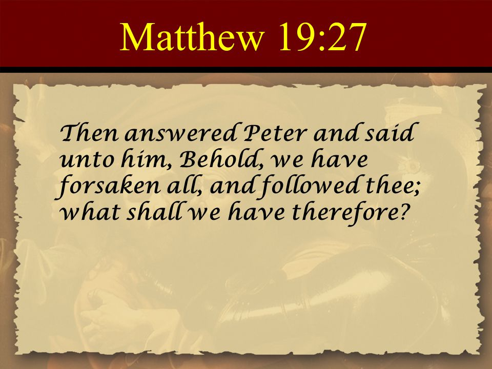 Matthew 19:27 Then answered Peter and said unto him, Behold, we have forsaken all, and followed thee; what shall we have therefore?