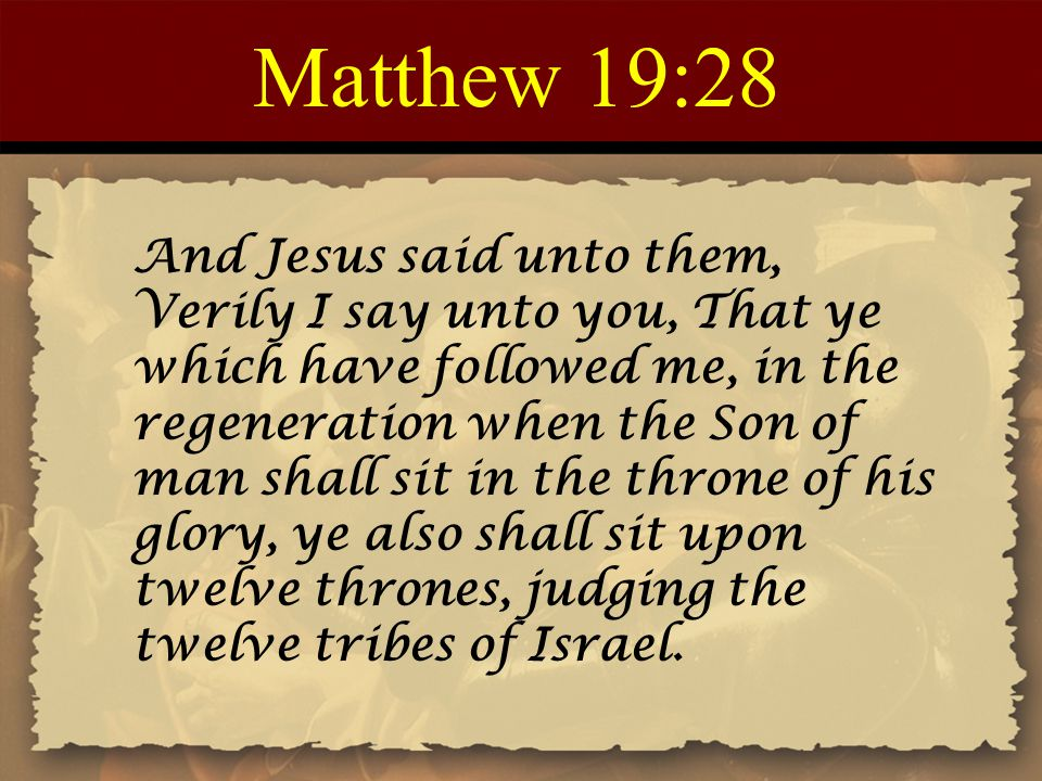 Matthew 19:28 And Jesus said unto them, Verily I say unto you, That ye which have followed me, in the regeneration when the Son of man shall sit in th