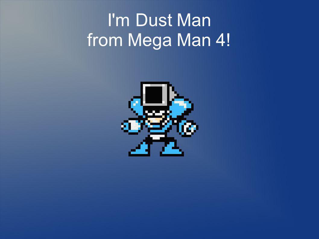 I m Dust Man from Mega Man 4!