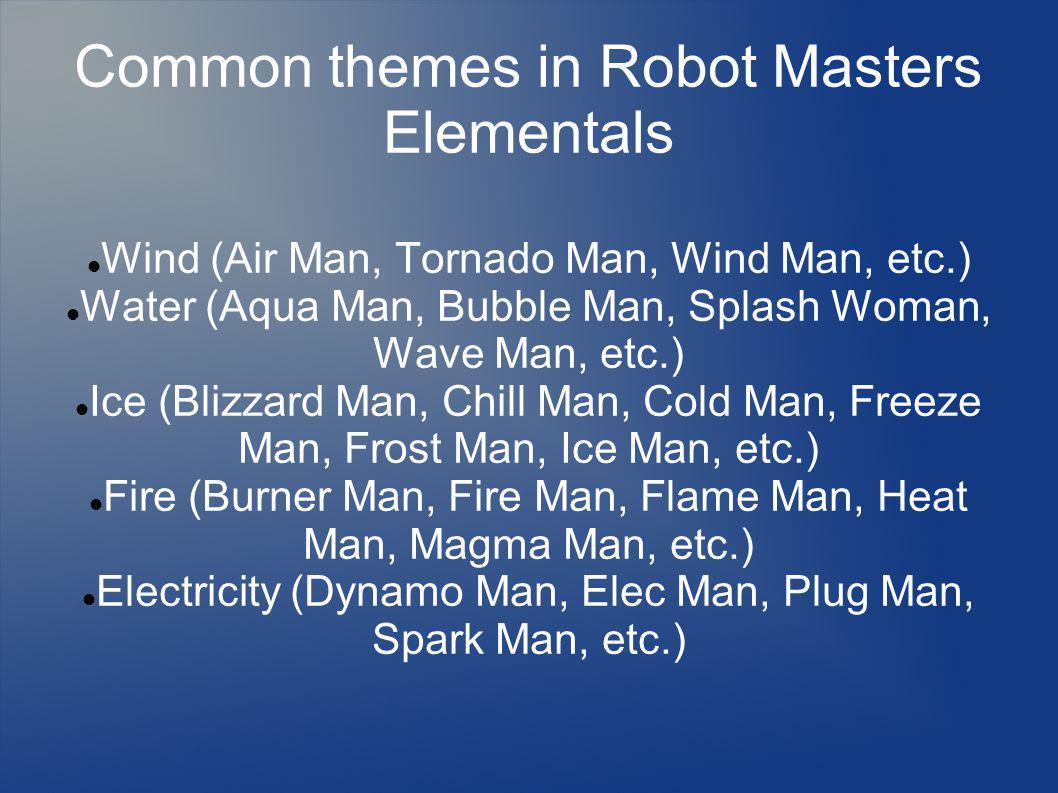 Common themes in Robot Masters Elementals Wind (Air Man, Tornado Man, Wind Man, etc.) Water (Aqua Man, Bubble Man, Splash Woman, Wave Man, etc.) Ice (Blizzard Man, Chill Man, Cold Man, Freeze Man, Frost Man, Ice Man, etc.) Fire (Burner Man, Fire Man, Flame Man, Heat Man, Magma Man, etc.) Electricity (Dynamo Man, Elec Man, Plug Man, Spark Man, etc.)