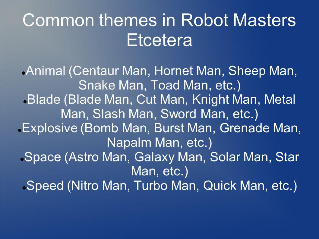 Common themes in Robot Masters Etcetera Animal (Centaur Man, Hornet Man, Sheep Man, Snake Man, Toad Man, etc.) Blade (Blade Man, Cut Man, Knight Man, Metal Man, Slash Man, Sword Man, etc.) Explosive (Bomb Man, Burst Man, Grenade Man, Napalm Man, etc.) Space (Astro Man, Galaxy Man, Solar Man, Star Man, etc.) Speed (Nitro Man, Turbo Man, Quick Man, etc.)