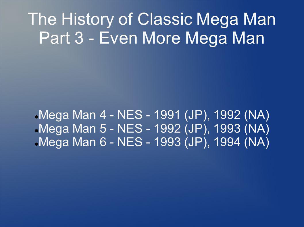The History of Classic Mega Man Part 3 - Even More Mega Man Mega Man 4 - NES - 1991 (JP), 1992 (NA) Mega Man 5 - NES - 1992 (JP), 1993 (NA) Mega Man 6 - NES - 1993 (JP), 1994 (NA)
