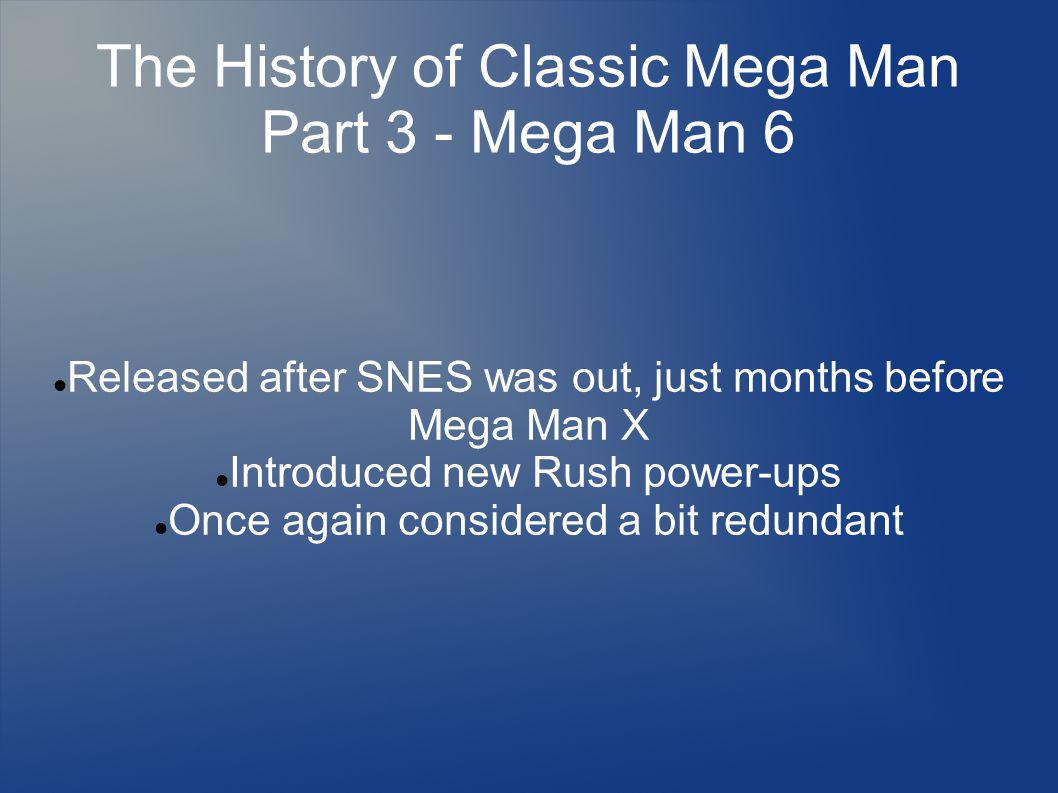 The History of Classic Mega Man Part 3 - Mega Man 6 Released after SNES was out, just months before Mega Man X Introduced new Rush power-ups Once again considered a bit redundant