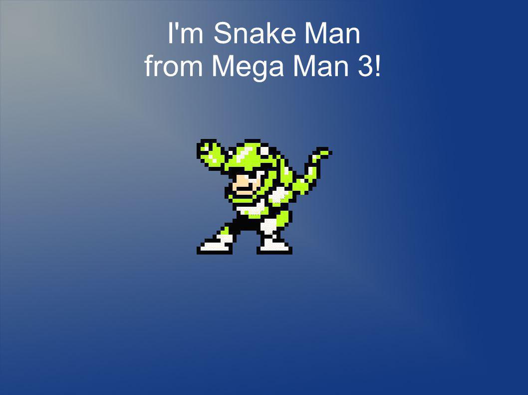 I m Snake Man from Mega Man 3!