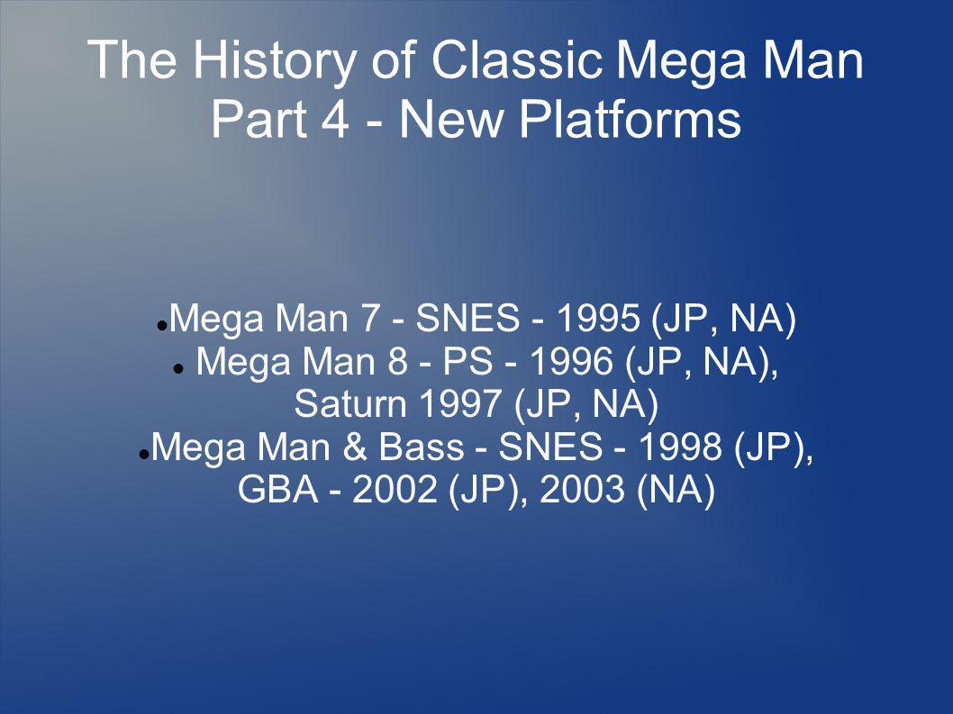 The History of Classic Mega Man Part 4 - New Platforms Mega Man 7 - SNES - 1995 (JP, NA) Mega Man 8 - PS - 1996 (JP, NA), Saturn 1997 (JP, NA) Mega Man & Bass - SNES - 1998 (JP), GBA - 2002 (JP), 2003 (NA)