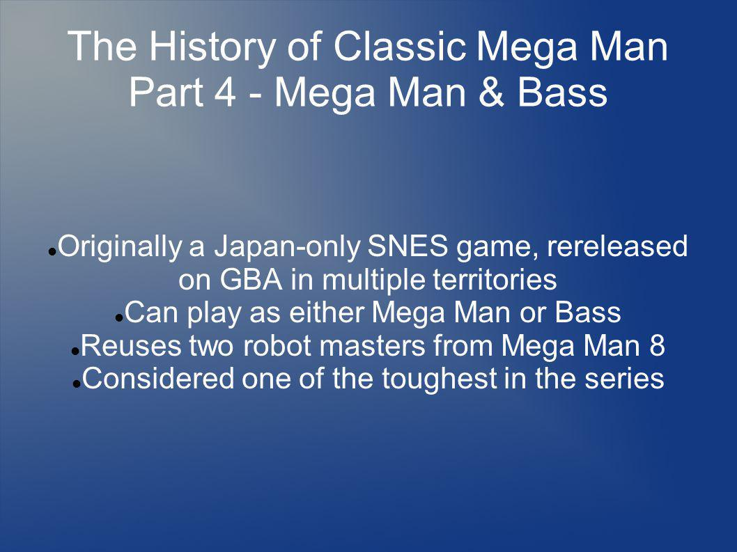 The History of Classic Mega Man Part 4 - Mega Man & Bass Originally a Japan-only SNES game, rereleased on GBA in multiple territories Can play as either Mega Man or Bass Reuses two robot masters from Mega Man 8 Considered one of the toughest in the series