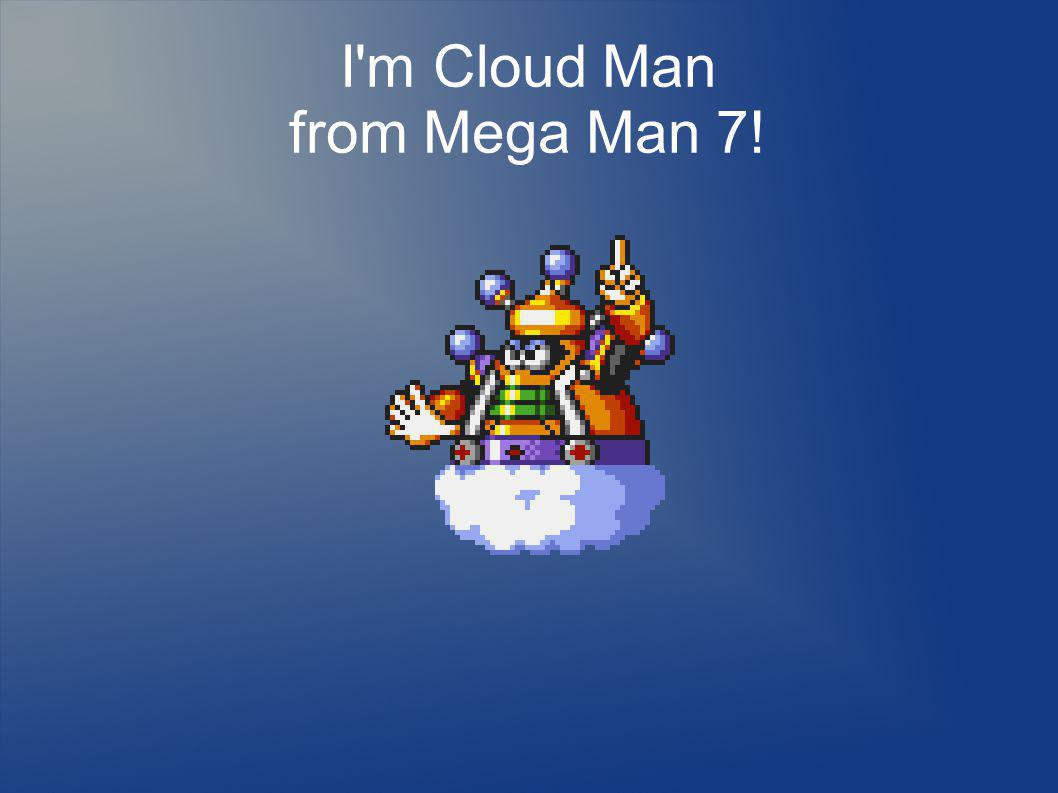 I m Cloud Man from Mega Man 7!