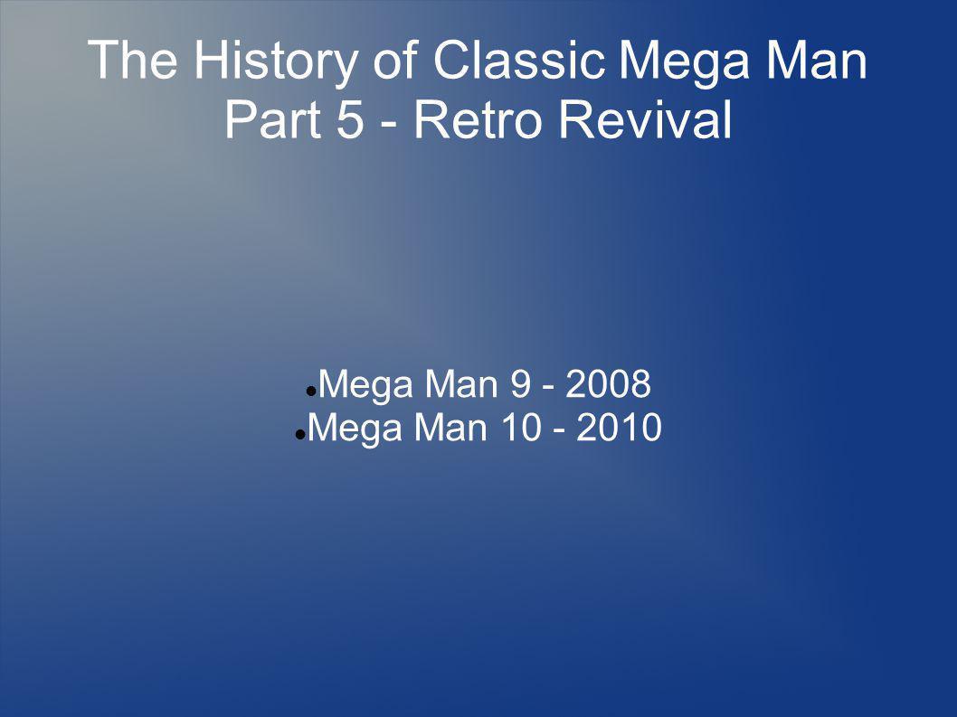 The History of Classic Mega Man Part 5 - Retro Revival Mega Man 9 - 2008 Mega Man 10 - 2010
