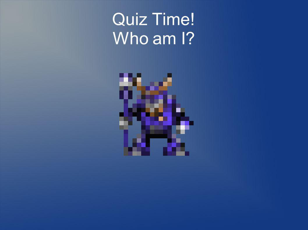 Quiz Time! Who am I