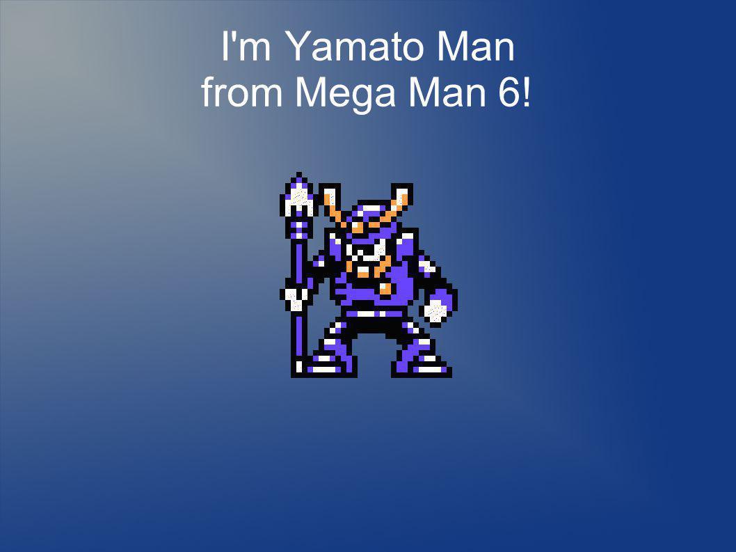 I m Yamato Man from Mega Man 6!