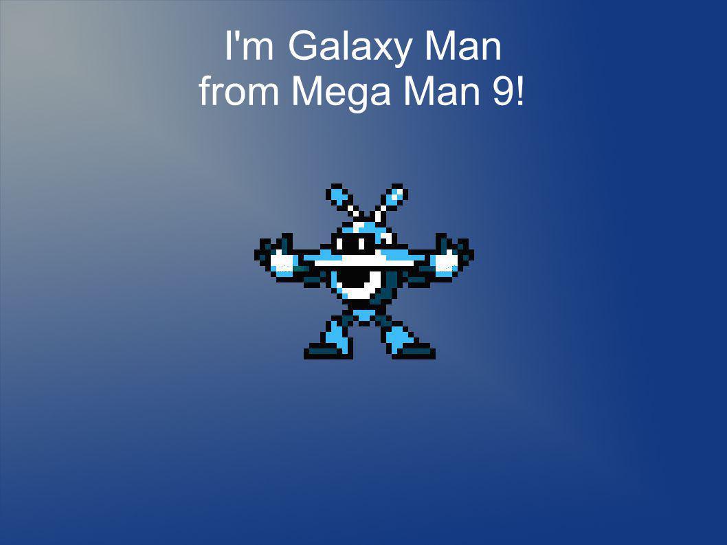 I m Galaxy Man from Mega Man 9!