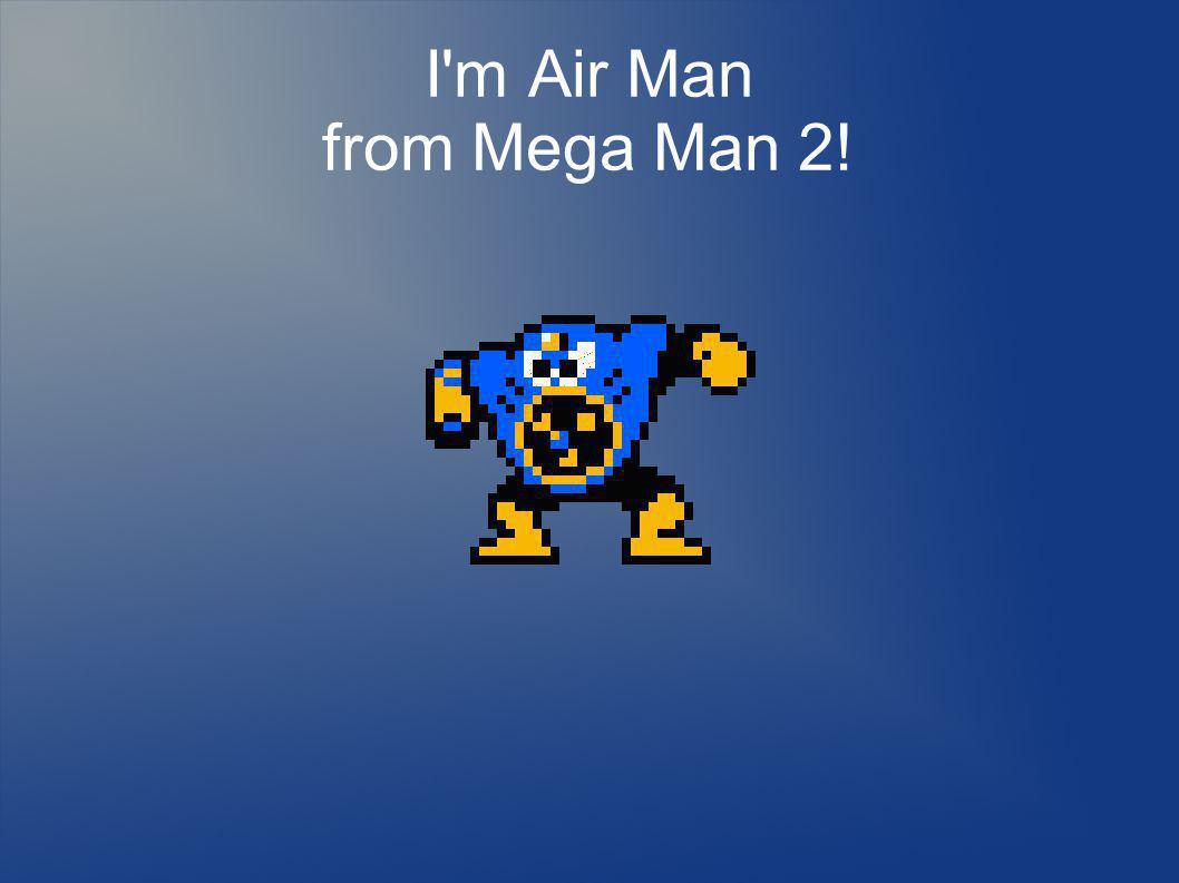 I m Air Man from Mega Man 2!