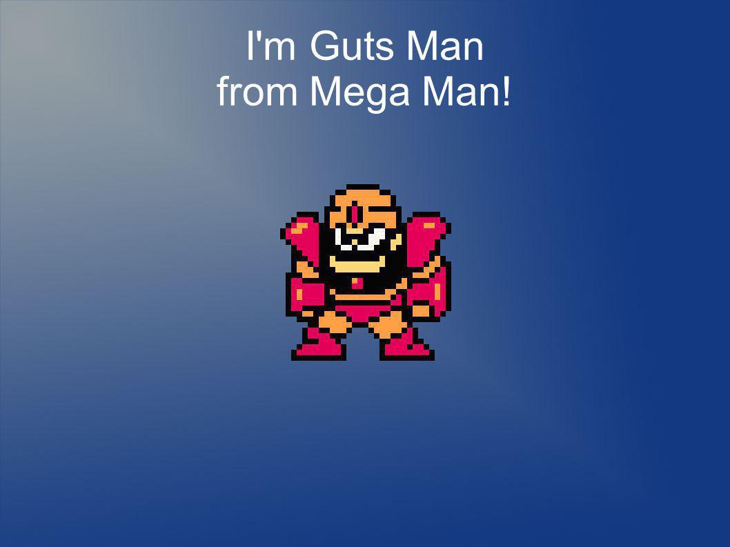 I m Guts Man from Mega Man!