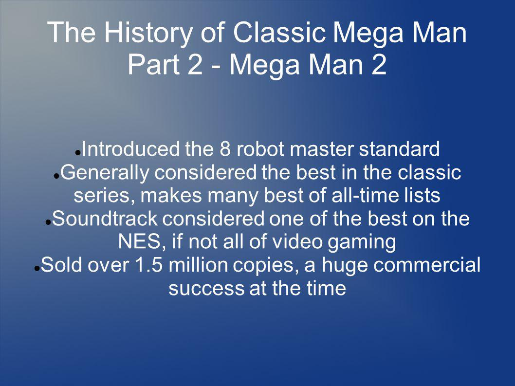 The History of Classic Mega Man Part 2 - Mega Man 2 Introduced the 8 robot master standard Generally considered the best in the classic series, makes many best of all-time lists Soundtrack considered one of the best on the NES, if not all of video gaming Sold over 1.5 million copies, a huge commercial success at the time