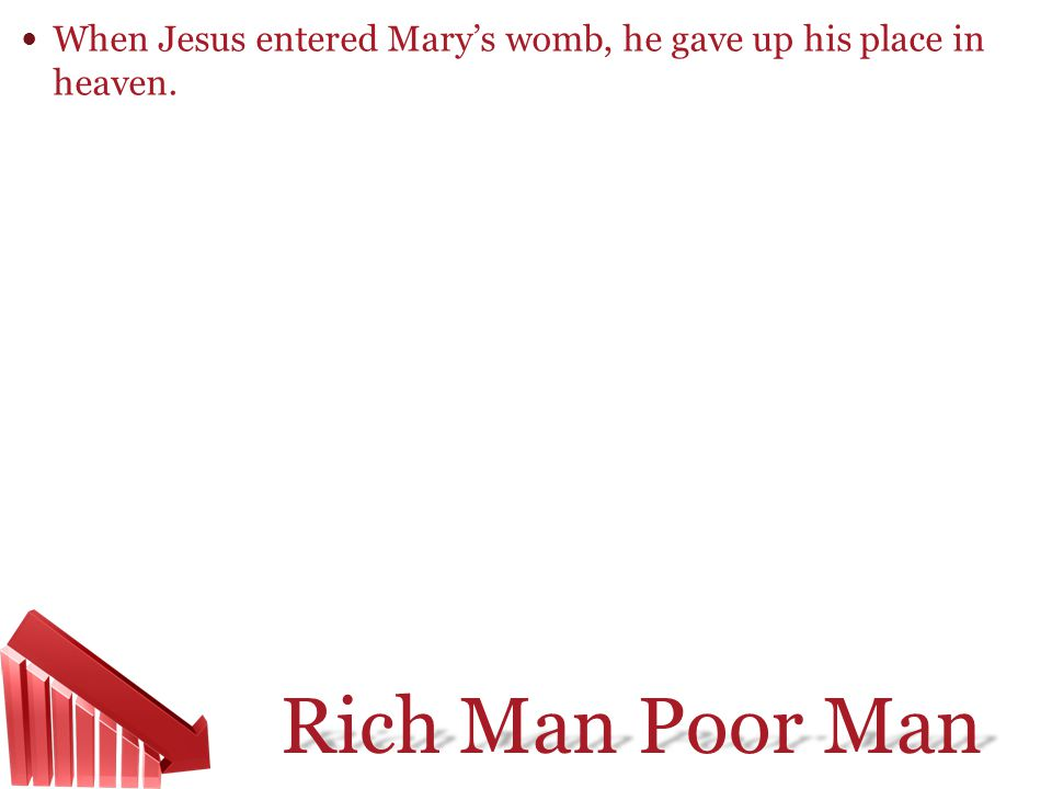 Rich Man Poor Man When Jesus entered Marys womb, he gave up his place in heaven.