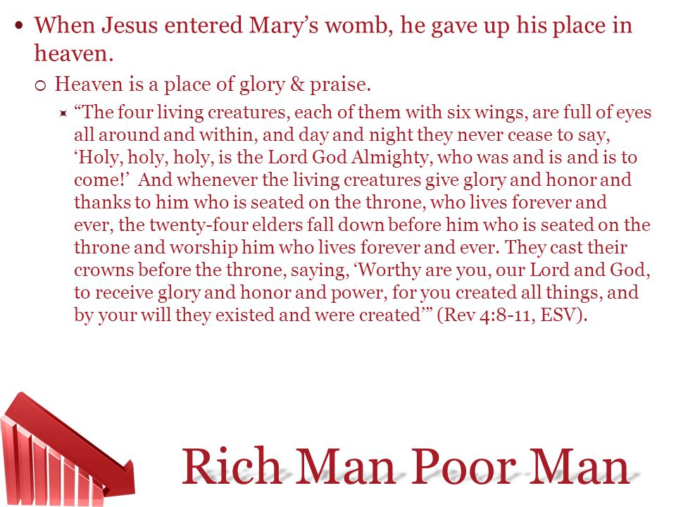 Rich Man Poor Man When Jesus entered Marys womb, he gave up his place in heaven. Heaven is a place of glory & praise. The four living creatures, each