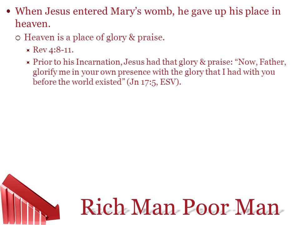 Rich Man Poor Man When Jesus entered Marys womb, he gave up his place in heaven. Heaven is a place of glory & praise. Rev 4:8-11. Prior to his Incarna
