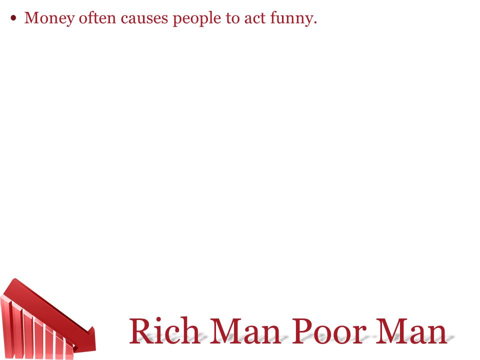 Money often causes people to act funny.