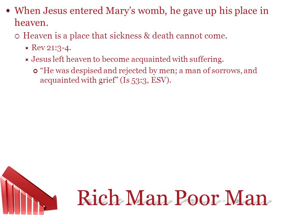 Rich Man Poor Man When Jesus entered Marys womb, he gave up his place in heaven. Heaven is a place that sickness & death cannot come. Rev 21:3-4. Jesu