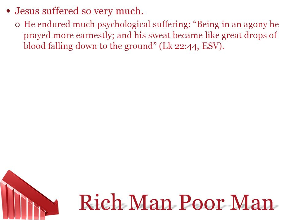 Rich Man Poor Man Jesus suffered so very much. He endured much psychological suffering: Being in an agony he prayed more earnestly; and his sweat beca