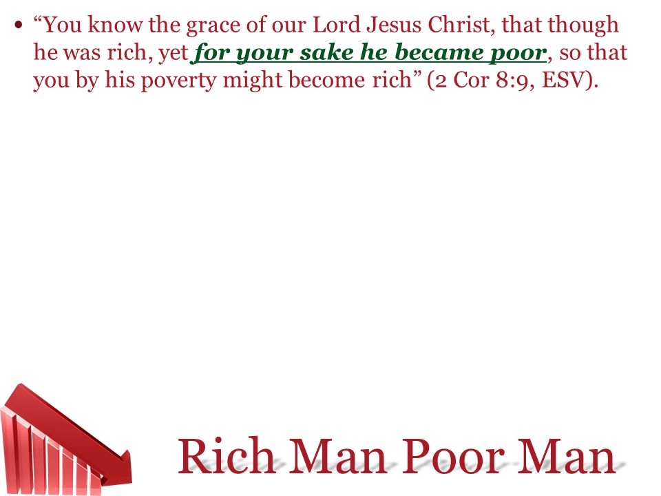 Rich Man Poor Man You know the grace of our Lord Jesus Christ, that though he was rich, yet for your sake he became poor, so that you by his poverty m