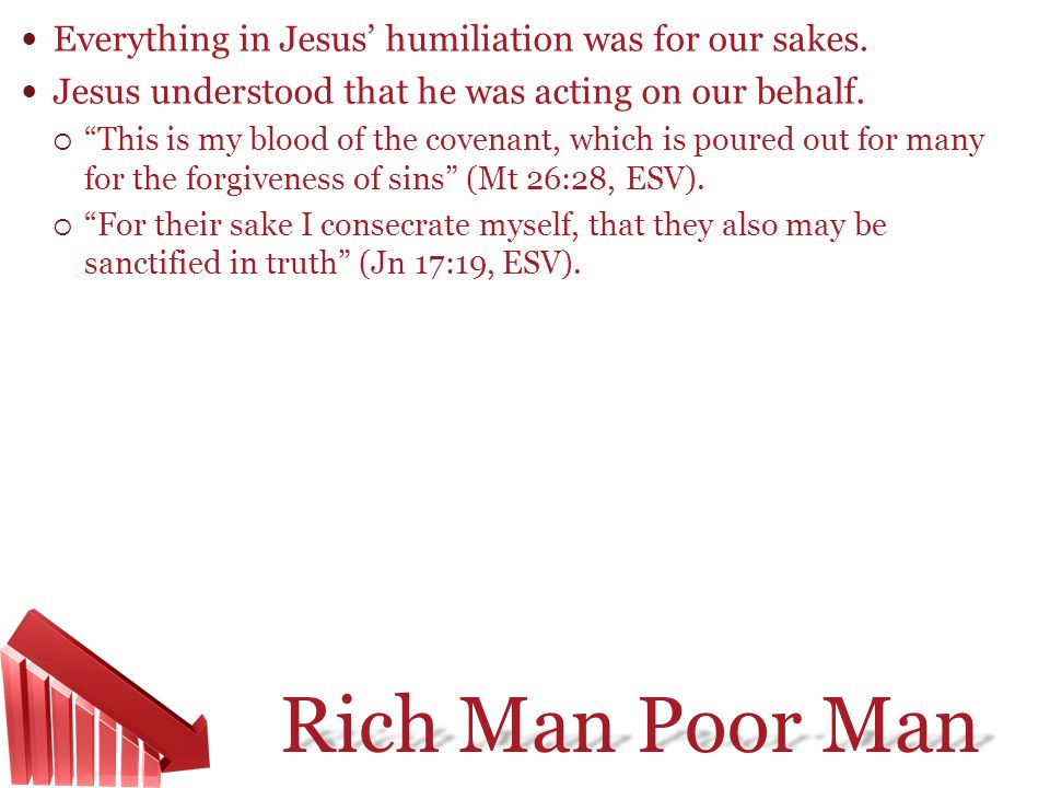 Rich Man Poor Man Everything in Jesus humiliation was for our sakes. Jesus understood that he was acting on our behalf. This is my blood of the covena