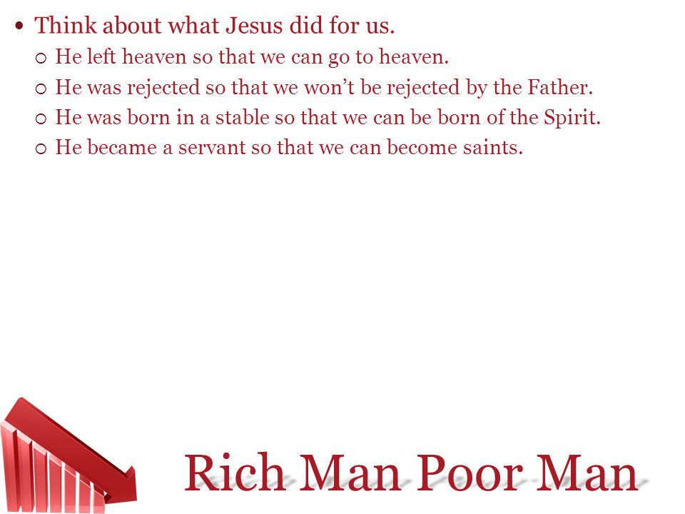 Rich Man Poor Man Think about what Jesus did for us. He left heaven so that we can go to heaven. He was rejected so that we wont be rejected by the Fa