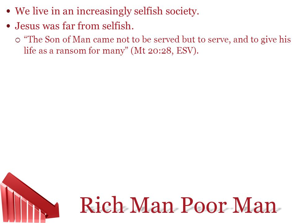 Rich Man Poor Man We live in an increasingly selfish society. Jesus was far from selfish. The Son of Man came not to be served but to serve, and to gi
