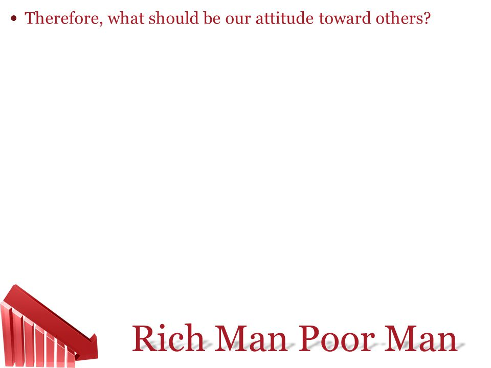 Rich Man Poor Man Therefore, what should be our attitude toward others?