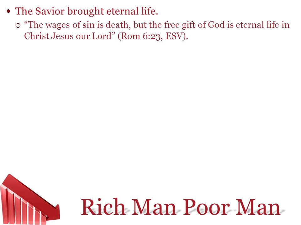 Rich Man Poor Man The Savior brought eternal life. The wages of sin is death, but the free gift of God is eternal life in Christ Jesus our Lord (Rom 6