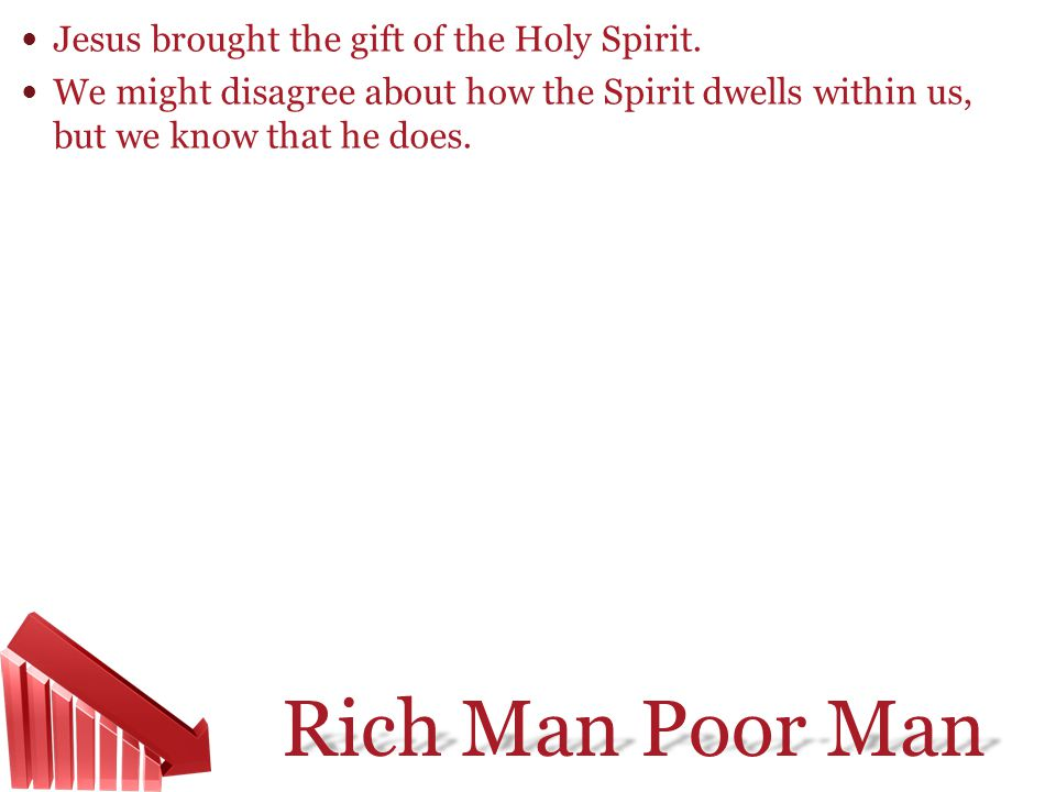 Rich Man Poor Man Jesus brought the gift of the Holy Spirit. We might disagree about how the Spirit dwells within us, but we know that he does.
